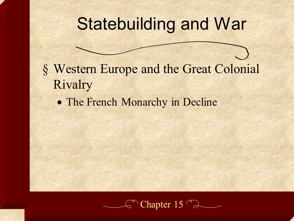 Chapter 15 §Western Europe and the Great Colonial Rivalry  The French Monarchy in Decline Statebuilding and War
