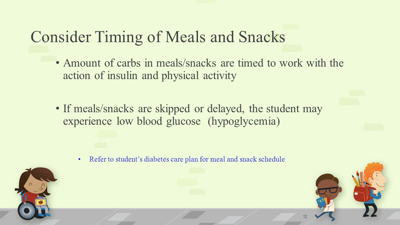 Consider Timing of Meals and Snacks Amount of carbs in meals/snacks are timed to work with the action of insulin and physical activity If meals/snacks are skipped or delayed, the student may experience low blood glucose (hypoglycemia) Refer to student's diabetes care plan for meal and snack schedule 12