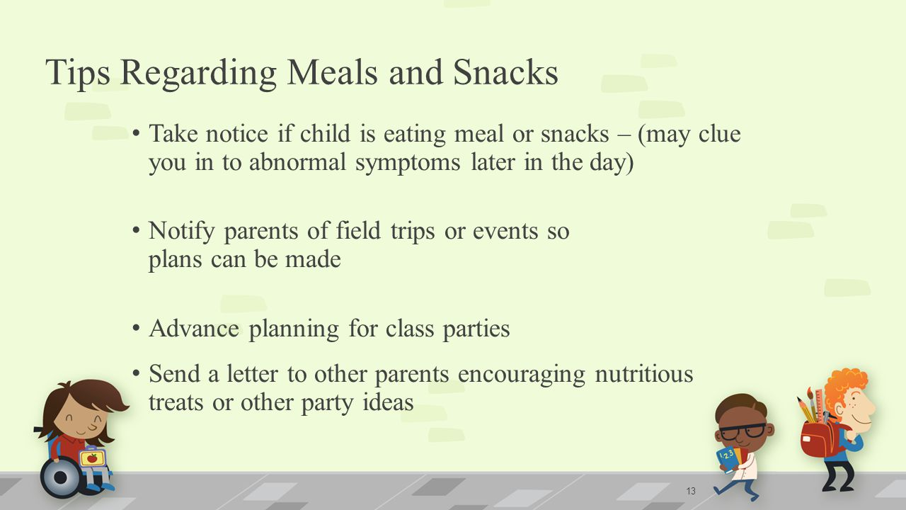 Tips Regarding Meals and Snacks Take notice if child is eating meal or snacks – (may clue you in to abnormal symptoms later in the day) Notify parents of field trips or events so plans can be made Advance planning for class parties Send a letter to other parents encouraging nutritious treats or other party ideas 13