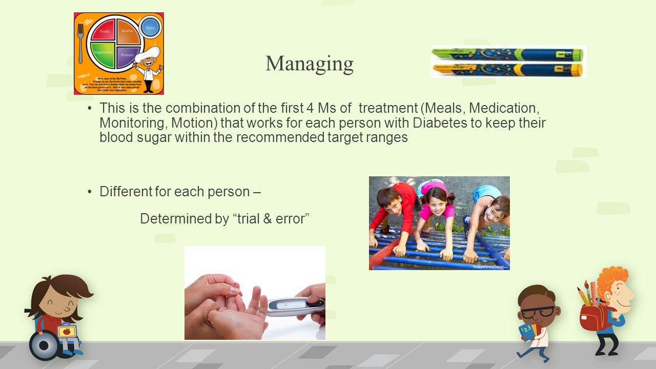 Managing This is the combination of the first 4 Ms of treatment (Meals, Medication, Monitoring, Motion) that works for each person with Diabetes to keep their blood sugar within the recommended target ranges Different for each person – Determined by trial & error