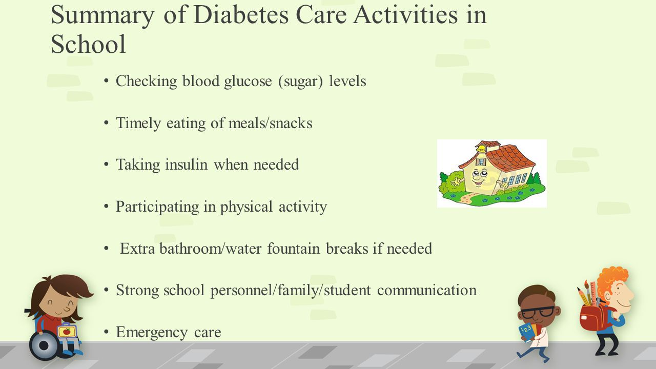 Summary of Diabetes Care Activities in School Checking blood glucose (sugar) levels Timely eating of meals/snacks Taking insulin when needed Participating in physical activity Extra bathroom/water fountain breaks if needed Strong school personnel/family/student communication Emergency care