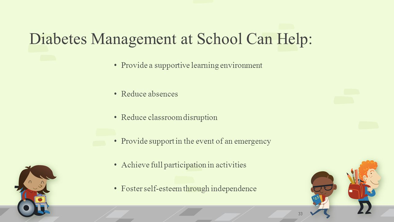 Diabetes Management at School Can Help: Provide a supportive learning environment Reduce absences Reduce classroom disruption Provide support in the event of an emergency Achieve full participation in activities Foster self-esteem through independence 33