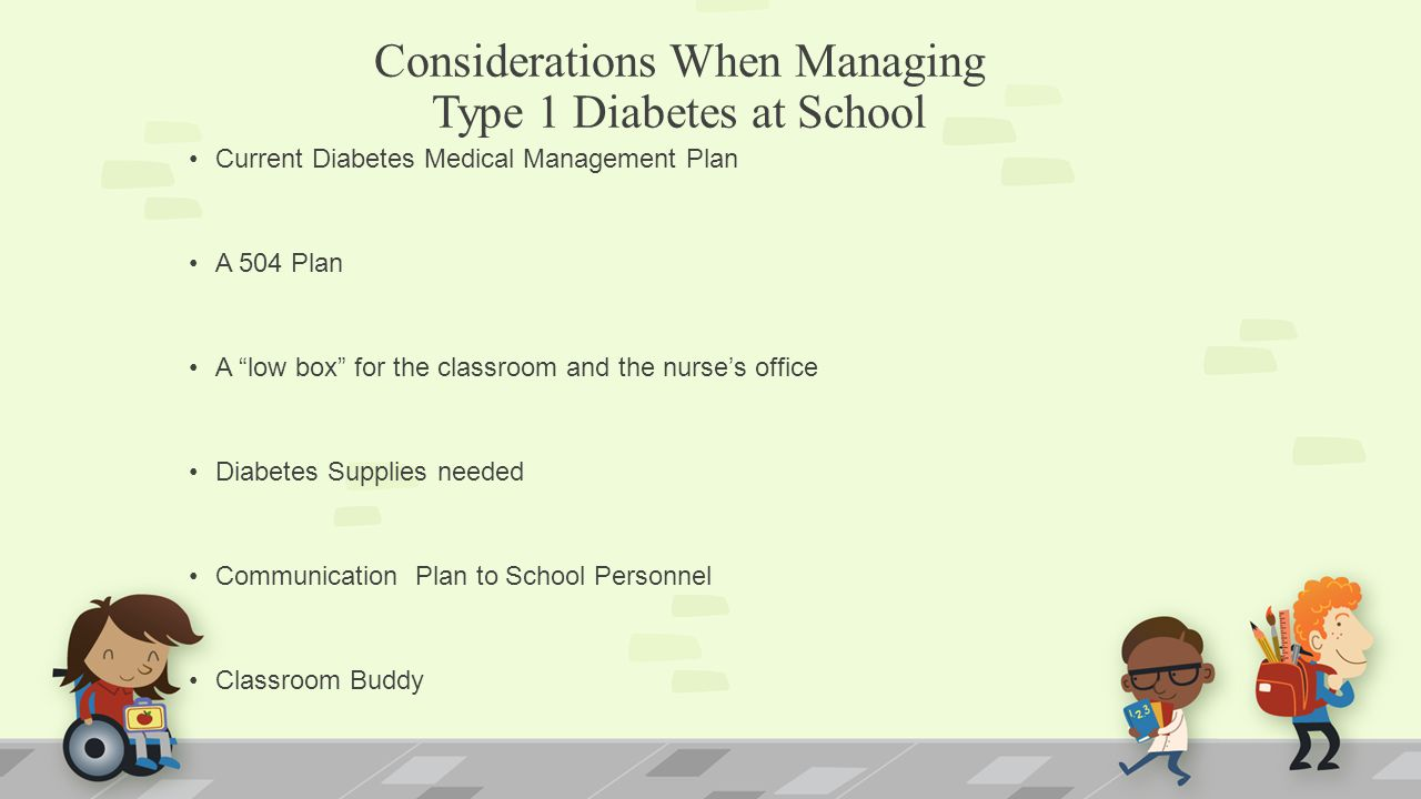 Considerations When Managing Type 1 Diabetes at School Current Diabetes Medical Management Plan A 504 Plan A low box for the classroom and the nurse's office Diabetes Supplies needed Communication Plan to School Personnel Classroom Buddy