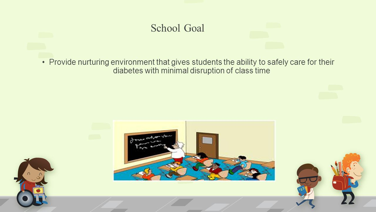 School Goal Provide nurturing environment that gives students the ability to safely care for their diabetes with minimal disruption of class time