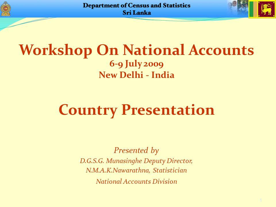 Workshop On National Accounts 6-9 July 2009 New Delhi - India 1 Presented by D.G.S.G. Munasinghe Deputy Director, N.M.A.K.Nawarathna, Statistician Nat