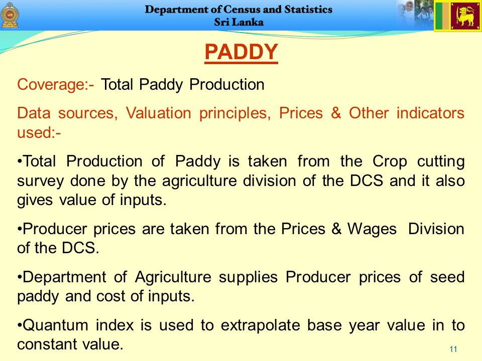 11 PADDY Coverage:- Total Paddy Production Data sources, Valuation principles, Prices & Other indicators used:- Total Production of Paddy is taken from the Crop cutting survey done by the agriculture division of the DCS and it also gives value of inputs.