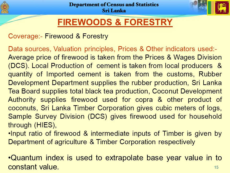 15 FIREWOODS & FORESTRY Coverage:- Firewood & Forestry Data sources, Valuation principles, Prices & Other indicators used:- Average price of firewood is taken from the Prices & Wages Division (DCS).