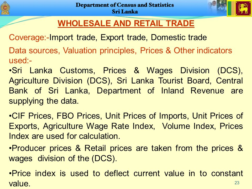 23 WHOLESALE AND RETAIL TRADE Coverage:-Import trade, Export trade, Domestic trade Data sources, Valuation principles, Prices & Other indicators used:- Sri Lanka Customs, Prices & Wages Division (DCS), Agriculture Division (DCS), Sri Lanka Tourist Board, Central Bank of Sri Lanka, Department of Inland Revenue are supplying the data.