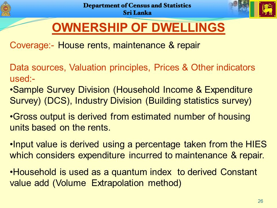 26 OWNERSHIP OF DWELLINGS Coverage:- House rents, maintenance & repair Data sources, Valuation principles, Prices & Other indicators used:- Sample Survey Division (Household Income & Expenditure Survey) (DCS), Industry Division (Building statistics survey) Gross output is derived from estimated number of housing units based on the rents.