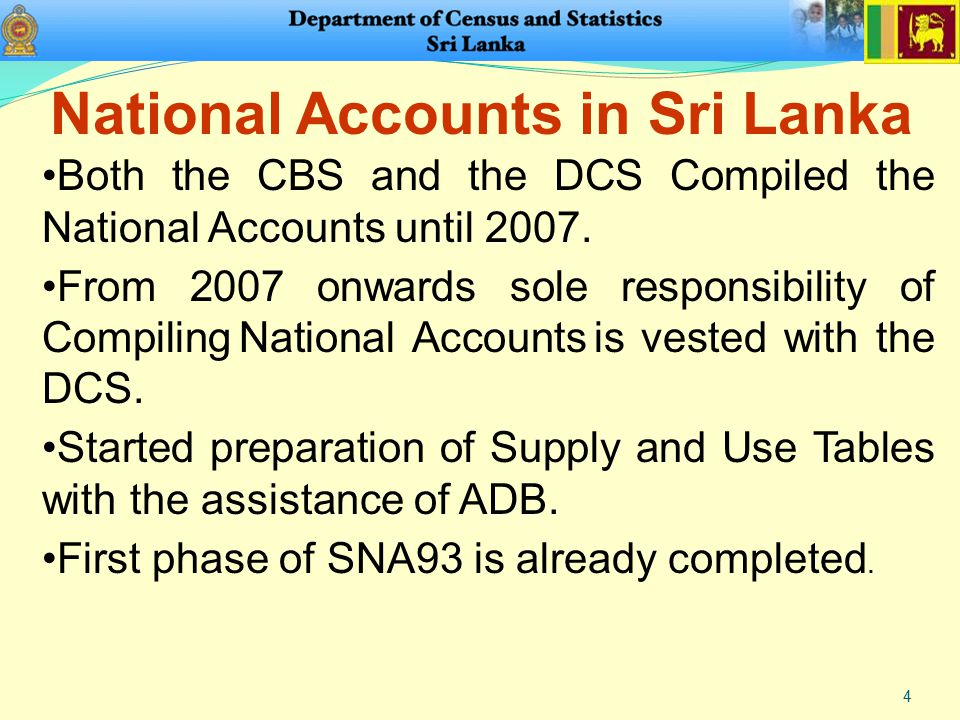 4 Both the CBS and the DCS Compiled the National Accounts until 2007. From 2007 onwards sole responsibility of Compiling National Accounts is vested w