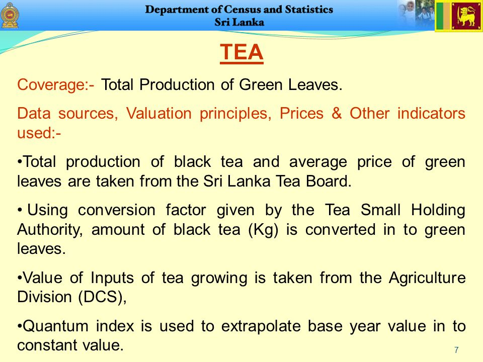 7 TEA Coverage:- Total Production of Green Leaves. Data sources, Valuation principles, Prices & Other indicators used:- Total production of black tea