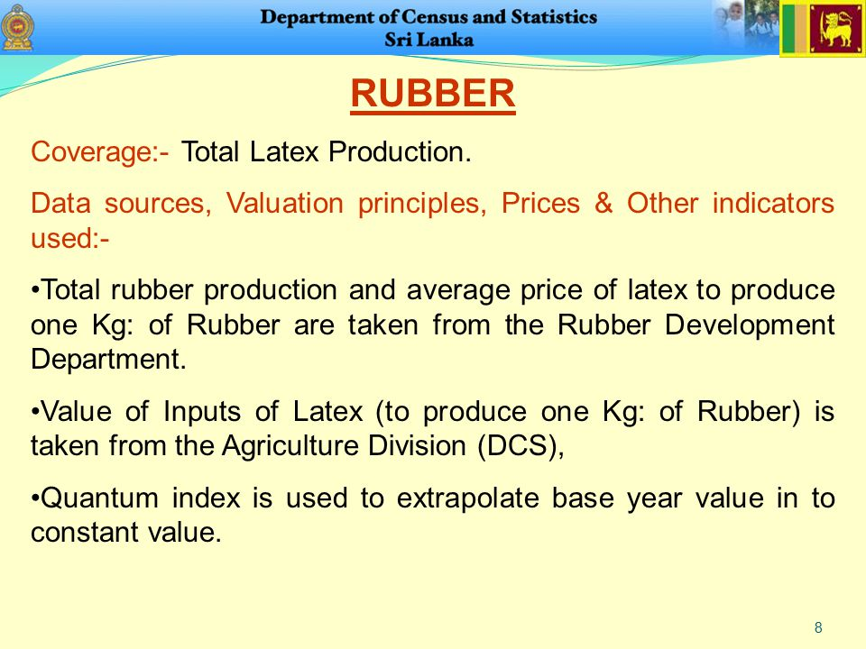 8 RUBBER Coverage:- Total Latex Production. Data sources, Valuation principles, Prices & Other indicators used:- Total rubber production and average p