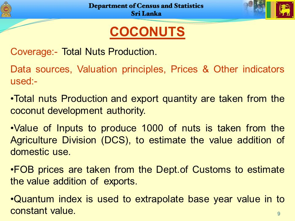 9 COCONUTS Coverage:- Total Nuts Production. Data sources, Valuation principles, Prices & Other indicators used:- Total nuts Production and export qua
