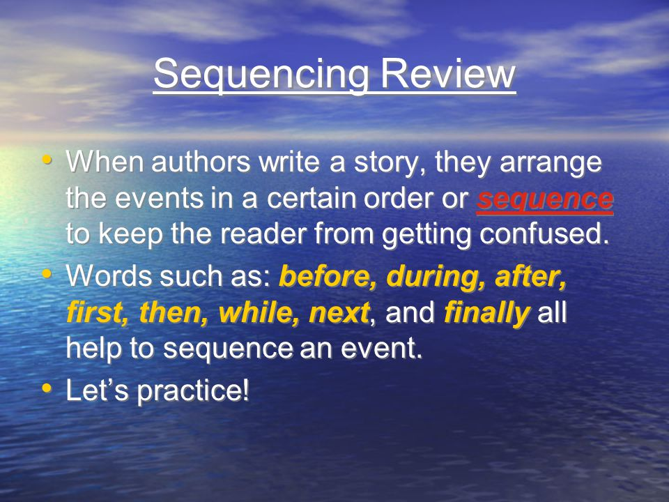 Sequencing Review When authors write a story, they arrange the events in a certain order or sequence to keep the reader from getting confused. Words s