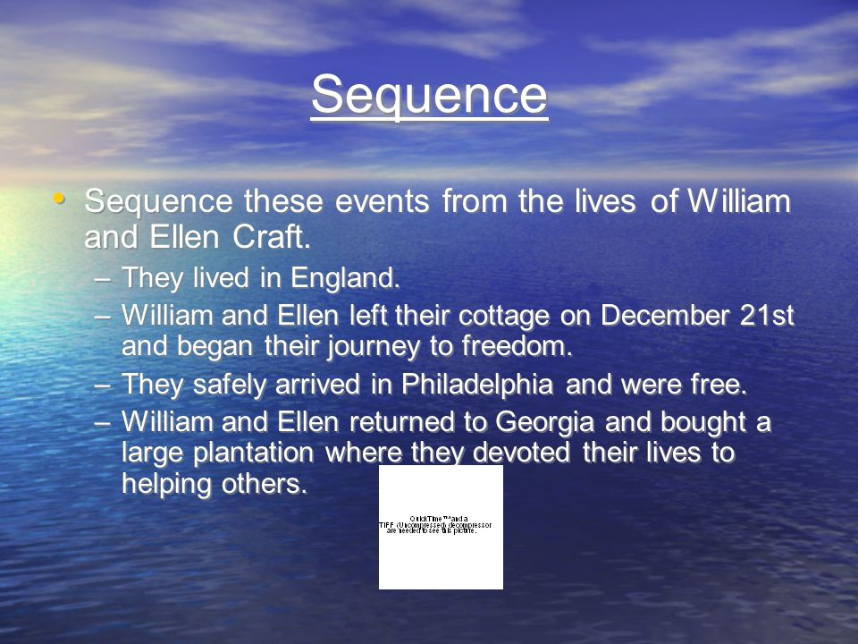 Sequence Sequence these events from the lives of William and Ellen Craft. –They lived in England. –William and Ellen left their cottage on December 21