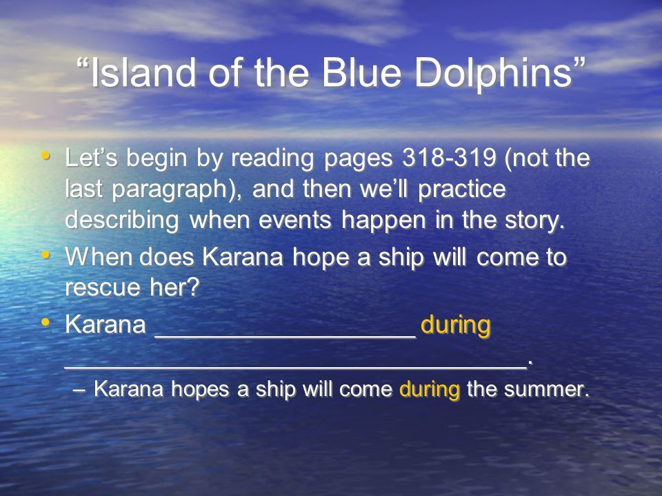 Island of the Blue Dolphins Let's begin by reading pages 318-319 (not the last paragraph), and then we'll practice describing when events happen in the story.