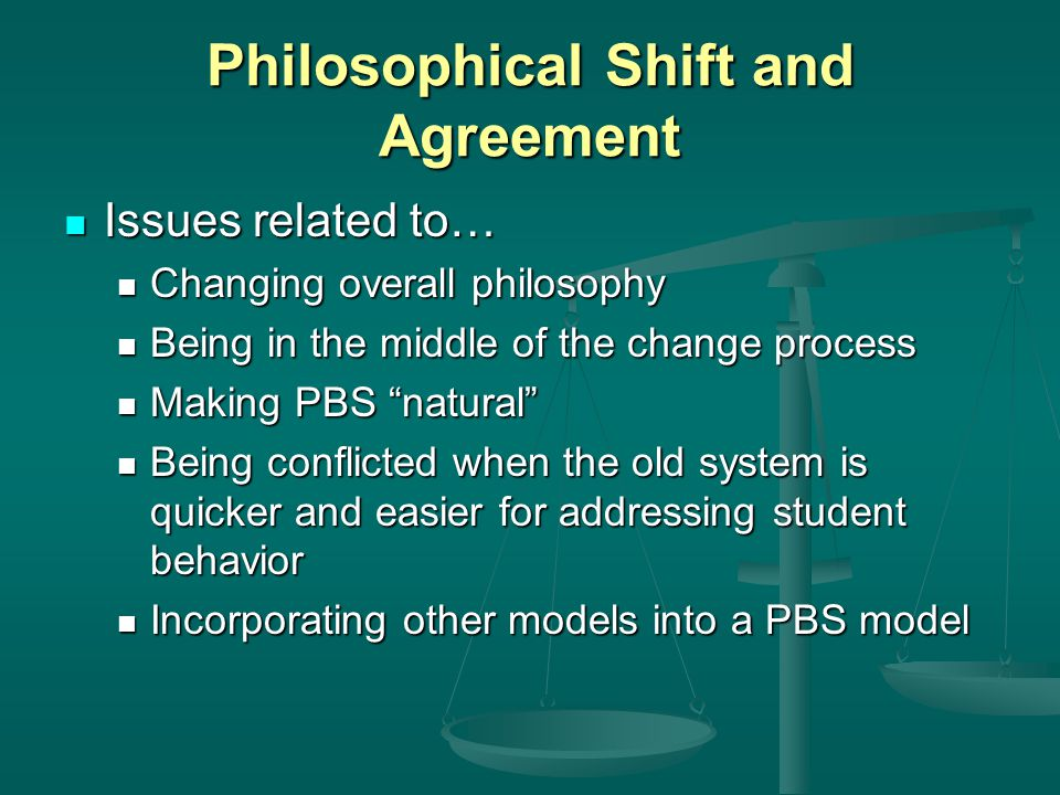 Philosophical Shift and Agreement Issues related to… Issues related to… Changing overall philosophy Changing overall philosophy Being in the middle of the change process Being in the middle of the change process Making PBS natural Making PBS natural Being conflicted when the old system is quicker and easier for addressing student behavior Being conflicted when the old system is quicker and easier for addressing student behavior Incorporating other models into a PBS model Incorporating other models into a PBS model