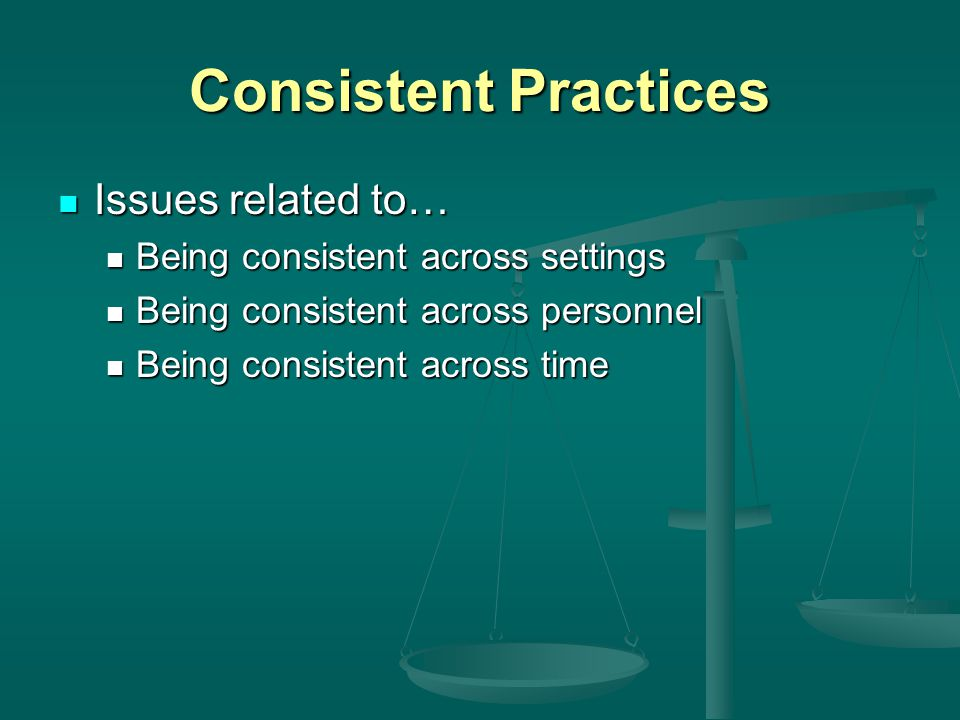 Consistent Practices Issues related to… Issues related to… Being consistent across settings Being consistent across settings Being consistent across personnel Being consistent across personnel Being consistent across time Being consistent across time