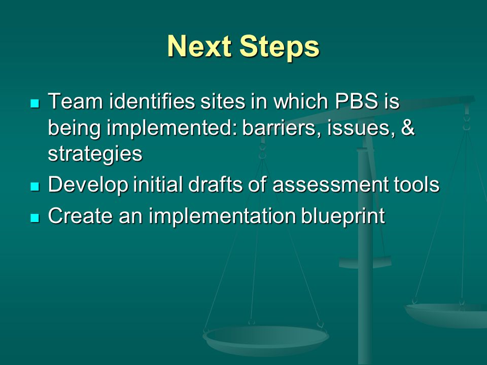 Next Steps Team identifies sites in which PBS is being implemented: barriers, issues, & strategies Team identifies sites in which PBS is being implemented: barriers, issues, & strategies Develop initial drafts of assessment tools Develop initial drafts of assessment tools Create an implementation blueprint Create an implementation blueprint