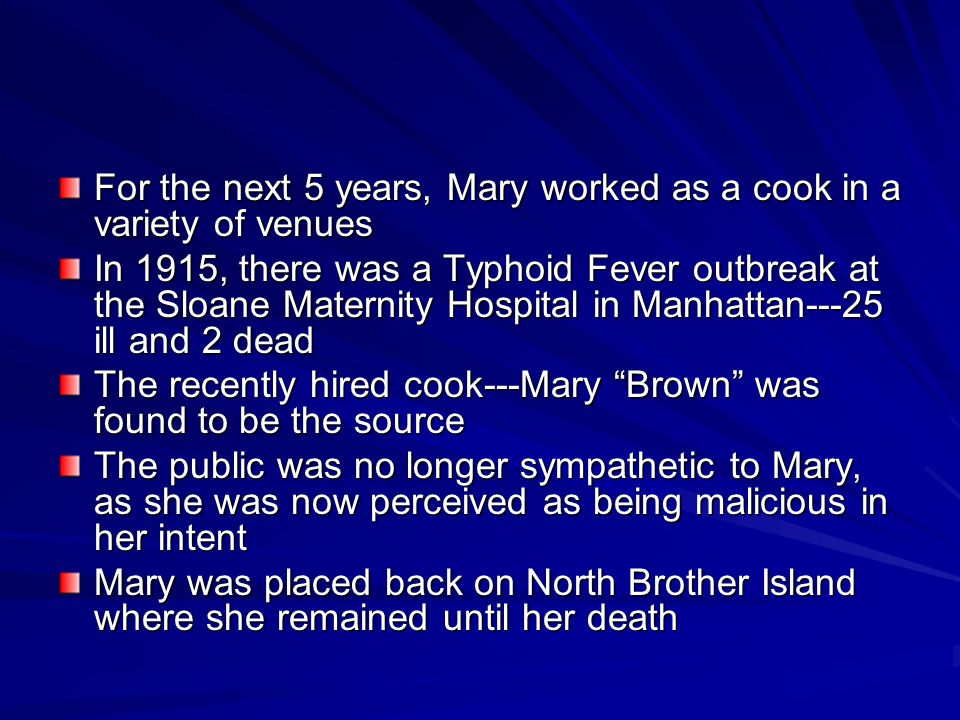 For the next 5 years, Mary worked as a cook in a variety of venues In 1915, there was a Typhoid Fever outbreak at the Sloane Maternity Hospital in Manhattan---25 ill and 2 dead The recently hired cook---Mary Brown was found to be the source The public was no longer sympathetic to Mary, as she was now perceived as being malicious in her intent Mary was placed back on North Brother Island where she remained until her death