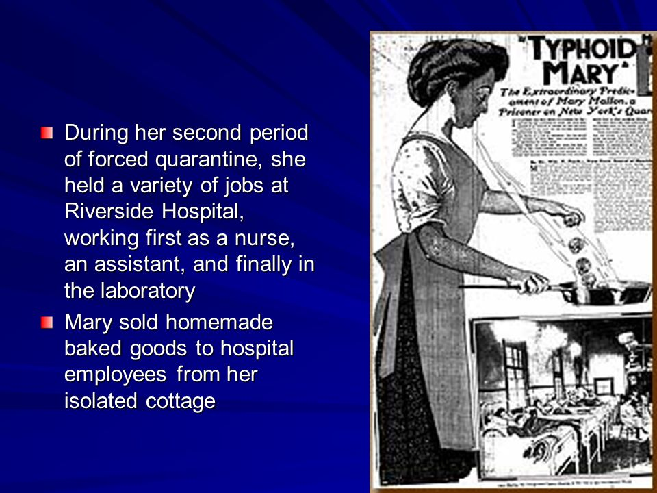 During her second period of forced quarantine, she held a variety of jobs at Riverside Hospital, working first as a nurse, an assistant, and finally in the laboratory Mary sold homemade baked goods to hospital employees from her isolated cottage