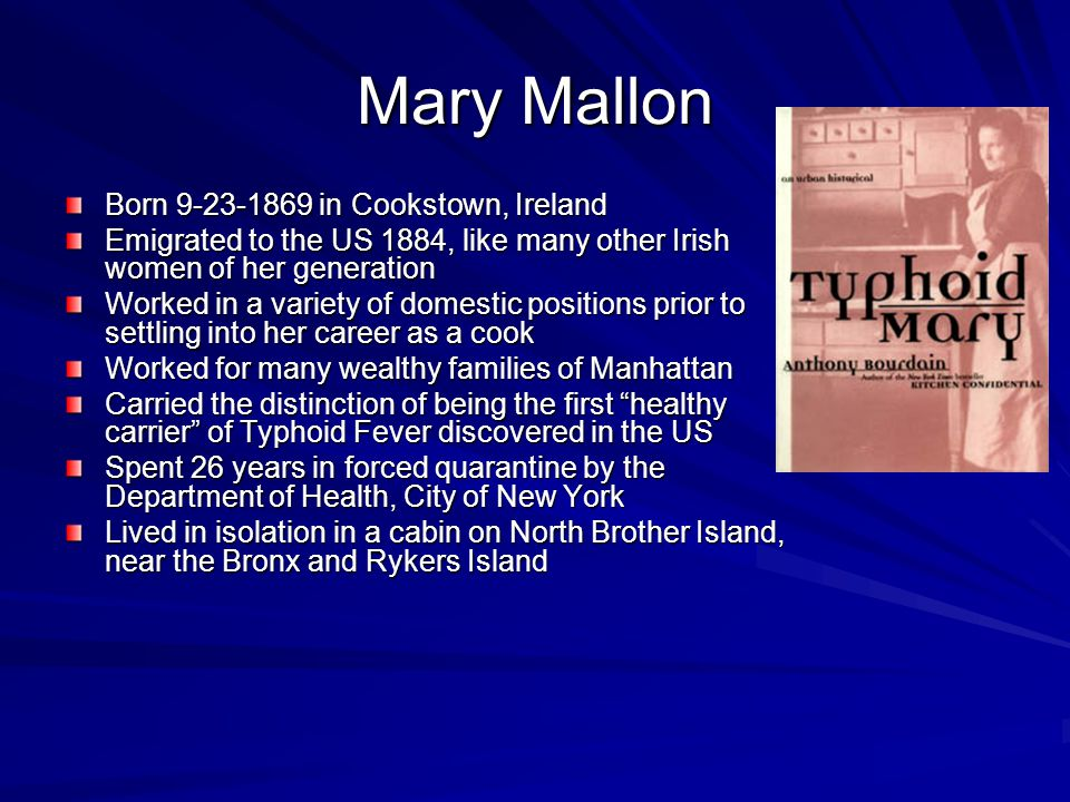 Mary Mallon Born 9-23-1869 in Cookstown, Ireland Emigrated to the US 1884, like many other Irish women of her generation Worked in a variety of domestic positions prior to settling into her career as a cook Worked for many wealthy families of Manhattan Carried the distinction of being the first healthy carrier of Typhoid Fever discovered in the US Spent 26 years in forced quarantine by the Department of Health, City of New York Lived in isolation in a cabin on North Brother Island, near the Bronx and Rykers Island