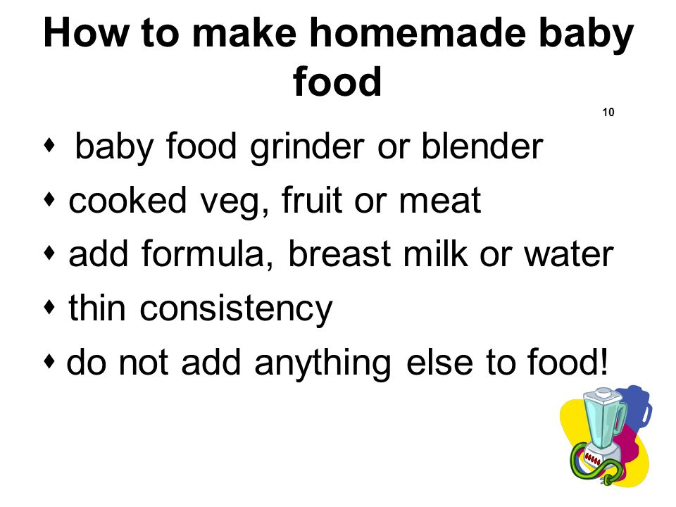 How to make homemade baby food 10  baby food grinder or blender  cooked veg, fruit or meat  add formula, breast milk or water  thin consistency  do not add anything else to food!