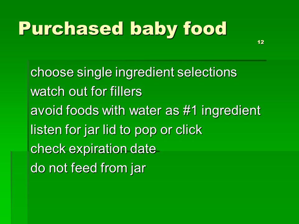 Purchased baby food 12 choose single ingredient selections watch out for fillers avoid foods with water as #1 ingredient listen for jar lid to pop or click check expiration date do not feed from jar