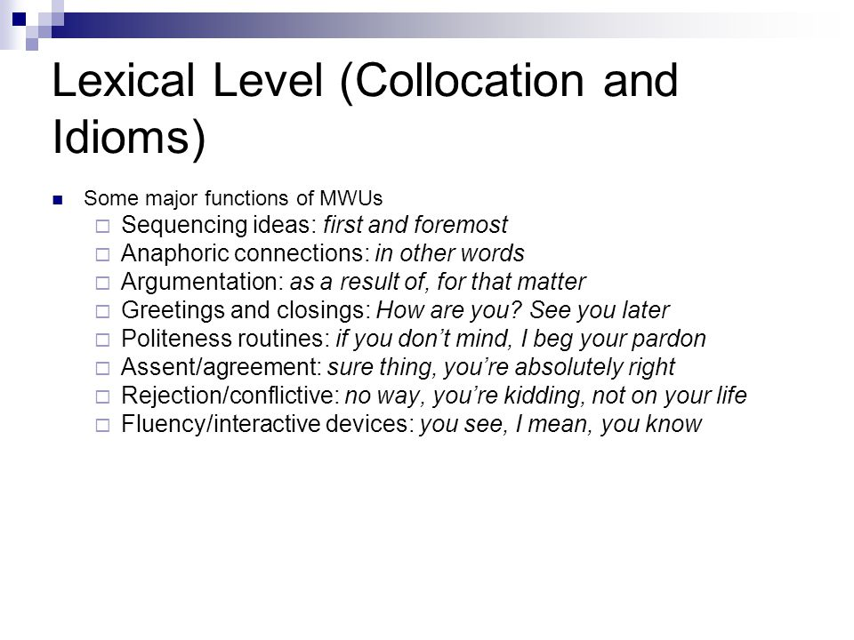 Lexical Level (Collocation and Idioms) Some major functions of MWUs  Sequencing ideas: first and foremost  Anaphoric connections: in other words  Argumentation: as a result of, for that matter  Greetings and closings: How are you.