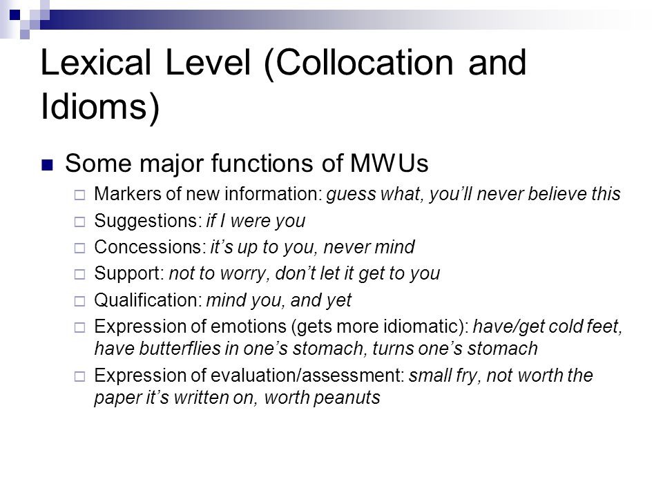 Lexical Level (Collocation and Idioms) Some major functions of MWUs  Markers of new information: guess what, you'll never believe this  Suggestions: if I were you  Concessions: it's up to you, never mind  Support: not to worry, don't let it get to you  Qualification: mind you, and yet  Expression of emotions (gets more idiomatic): have/get cold feet, have butterflies in one's stomach, turns one's stomach  Expression of evaluation/assessment: small fry, not worth the paper it's written on, worth peanuts