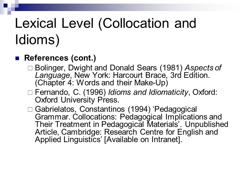 Lexical Level (Collocation and Idioms) References (cont.)  Bolinger, Dwight and Donald Sears (1981) Aspects of Language, New York: Harcourt Brace, 3rd Edition.