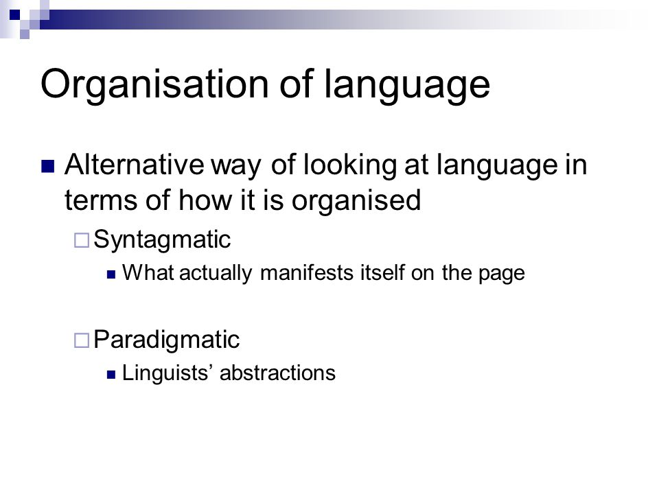 Organisation of language Alternative way of looking at language in terms of how it is organised  Syntagmatic What actually manifests itself on the page  Paradigmatic Linguists' abstractions