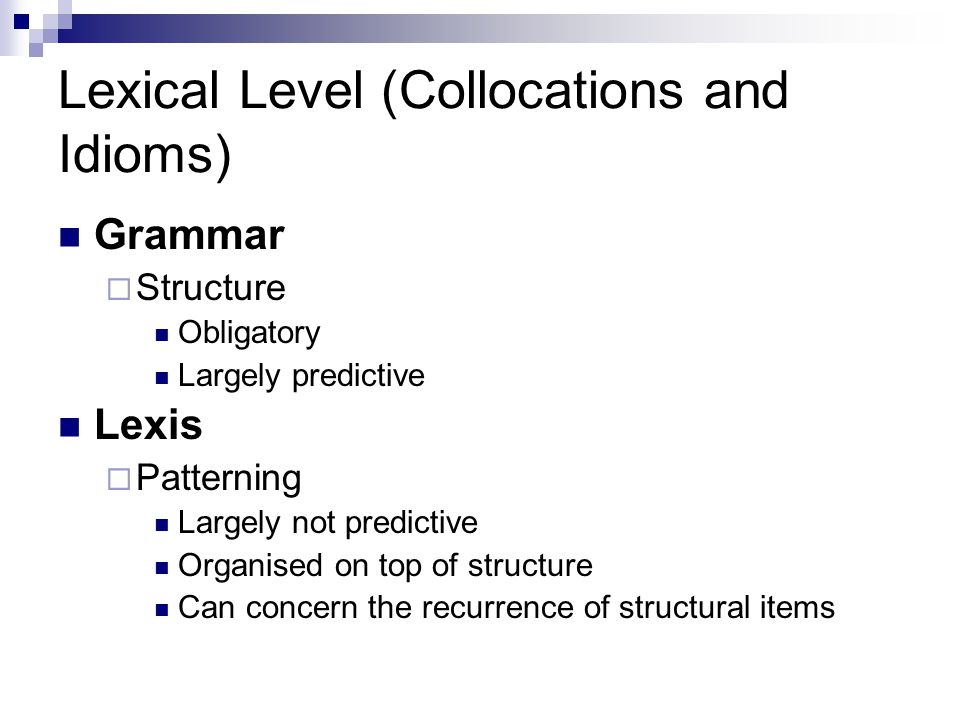 Lexical Level (Collocations and Idioms) Grammar  Structure Obligatory Largely predictive Lexis  Patterning Largely not predictive Organised on top of structure Can concern the recurrence of structural items