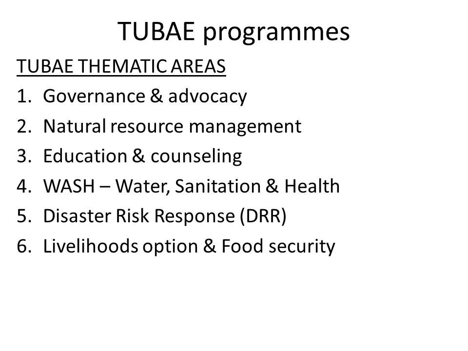 TUBAE programmes TUBAE THEMATIC AREAS 1.Governance & advocacy 2.Natural resource management 3.Education & counseling 4.WASH – Water, Sanitation & Heal
