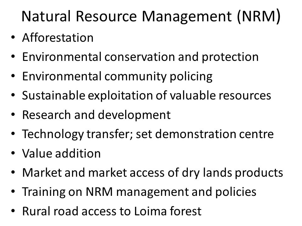 Natural Resource Management (NRM ) Afforestation Environmental conservation and protection Environmental community policing Sustainable exploitation o