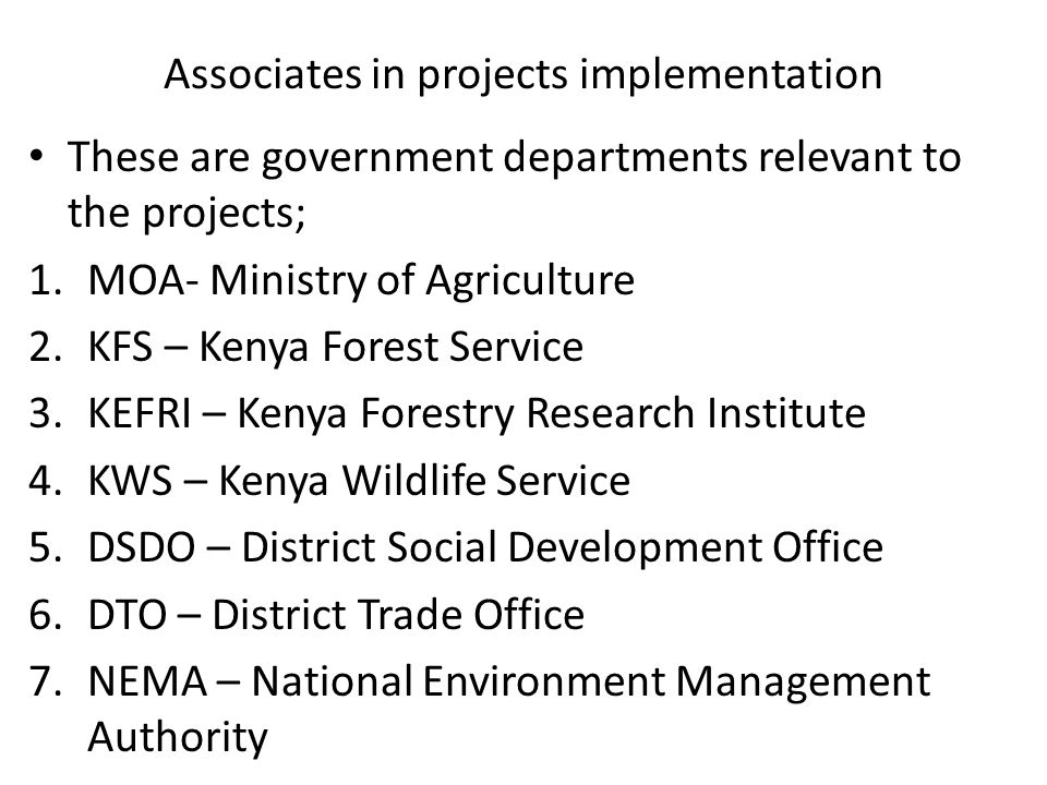 Associates in projects implementation These are government departments relevant to the projects; 1.MOA- Ministry of Agriculture 2.KFS – Kenya Forest S