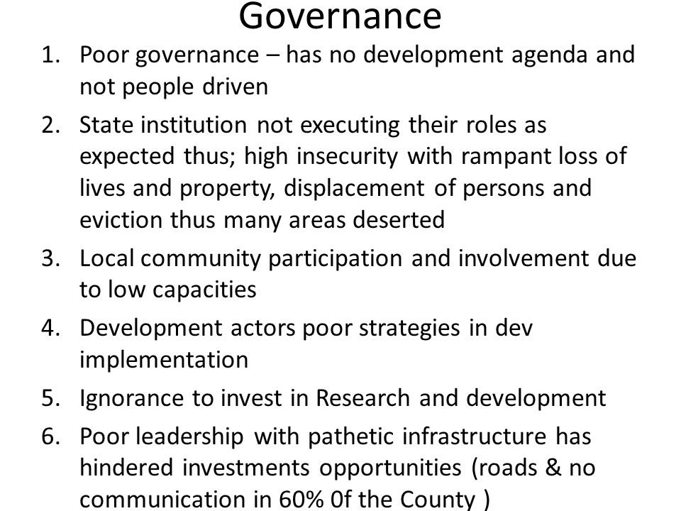 Governance 1.Poor governance – has no development agenda and not people driven 2.State institution not executing their roles as expected thus; high in