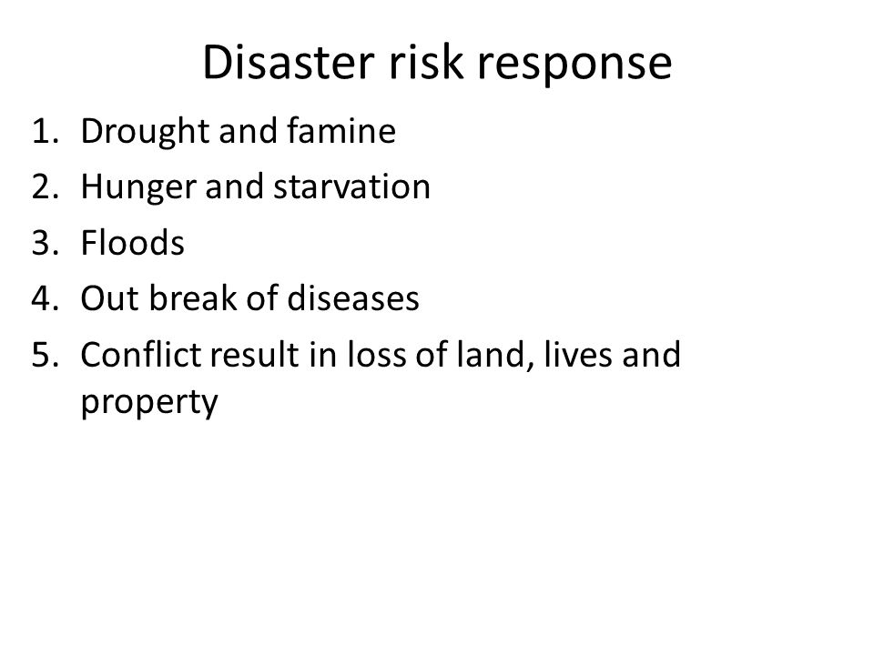 Disaster risk response 1.Drought and famine 2.Hunger and starvation 3.Floods 4.Out break of diseases 5.Conflict result in loss of land, lives and prop
