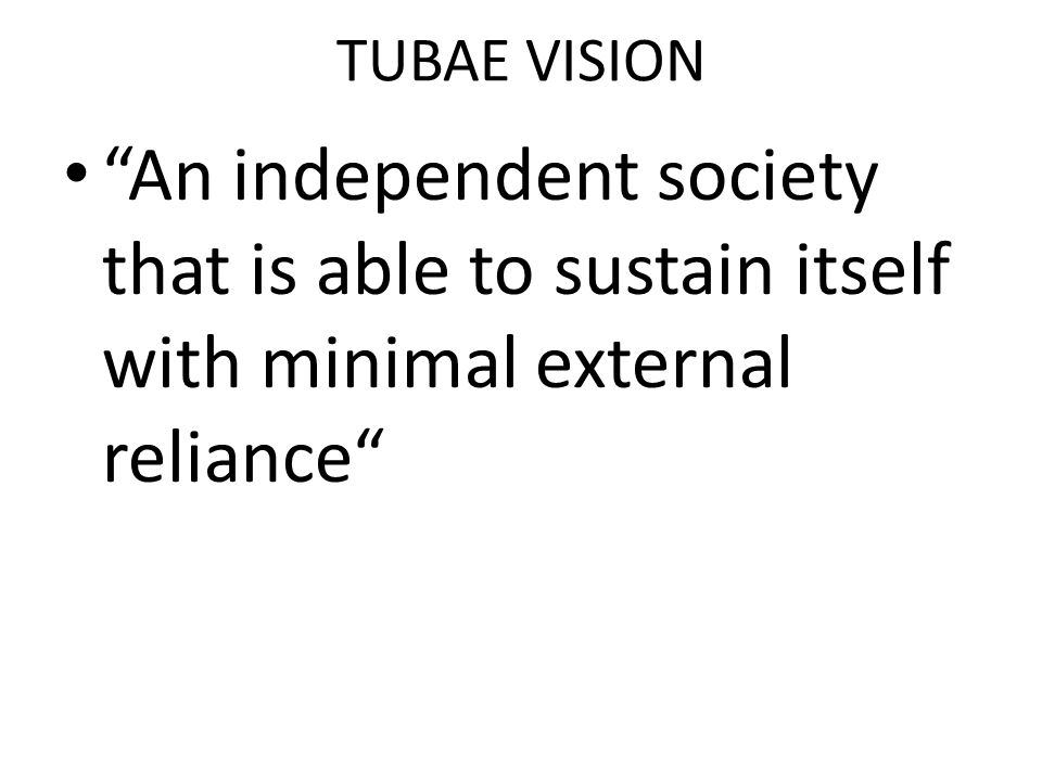 "TUBAE VISION ""An independent society that is able to sustain itself with minimal external reliance"""
