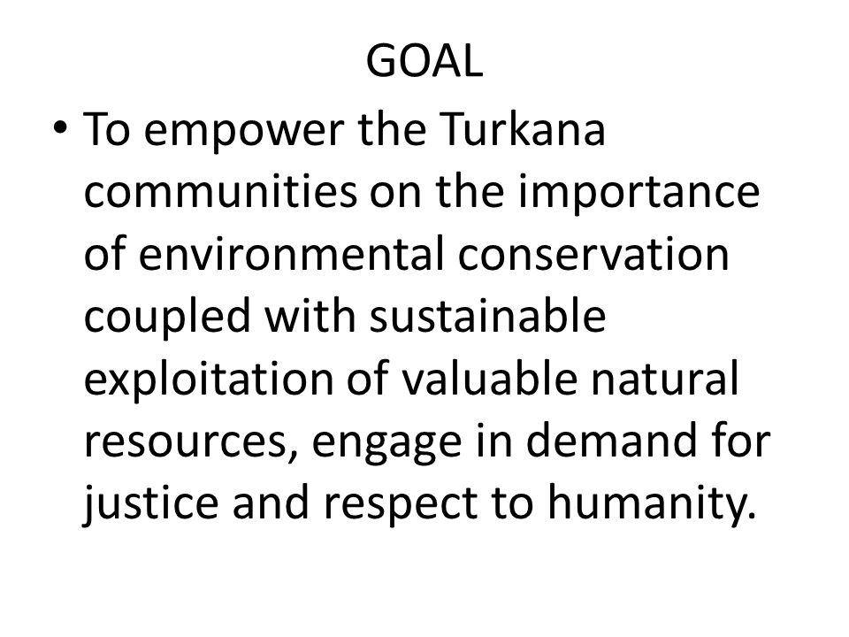 GOAL To empower the Turkana communities on the importance of environmental conservation coupled with sustainable exploitation of valuable natural reso