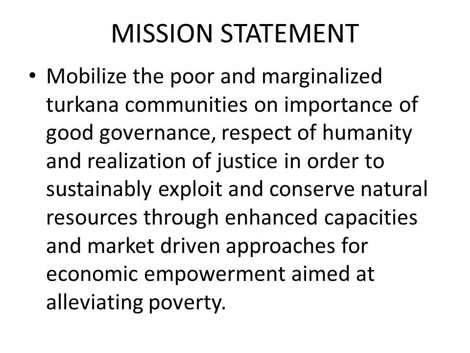 MISSION STATEMENT Mobilize the poor and marginalized turkana communities on importance of good governance, respect of humanity and realization of just