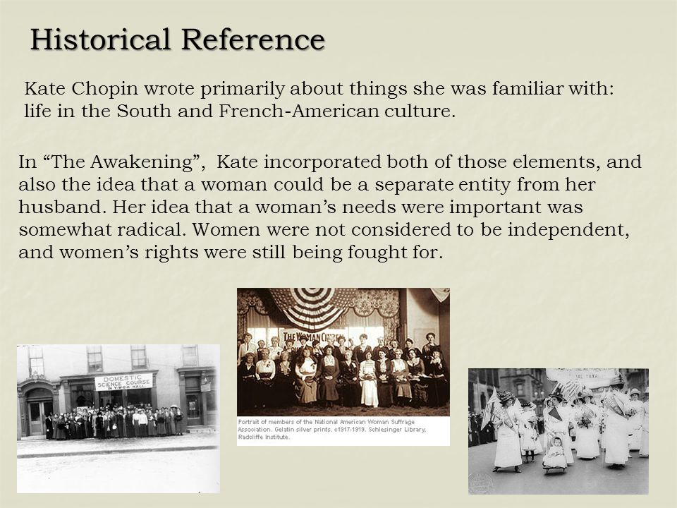 """Historical Reference Kate Chopin wrote primarily about things she was familiar with: life in the South and French-American culture. In """"The Awakening"""""""