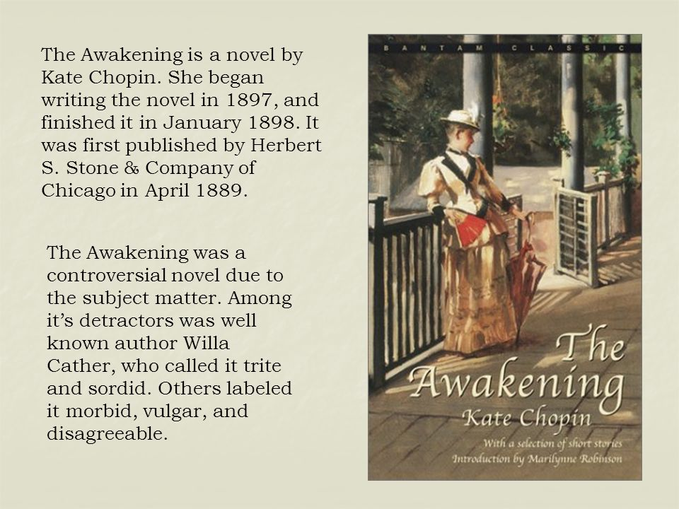 The Awakening is a novel by Kate Chopin. She began writing the novel in 1897, and finished it in January 1898. It was first published by Herbert S. St