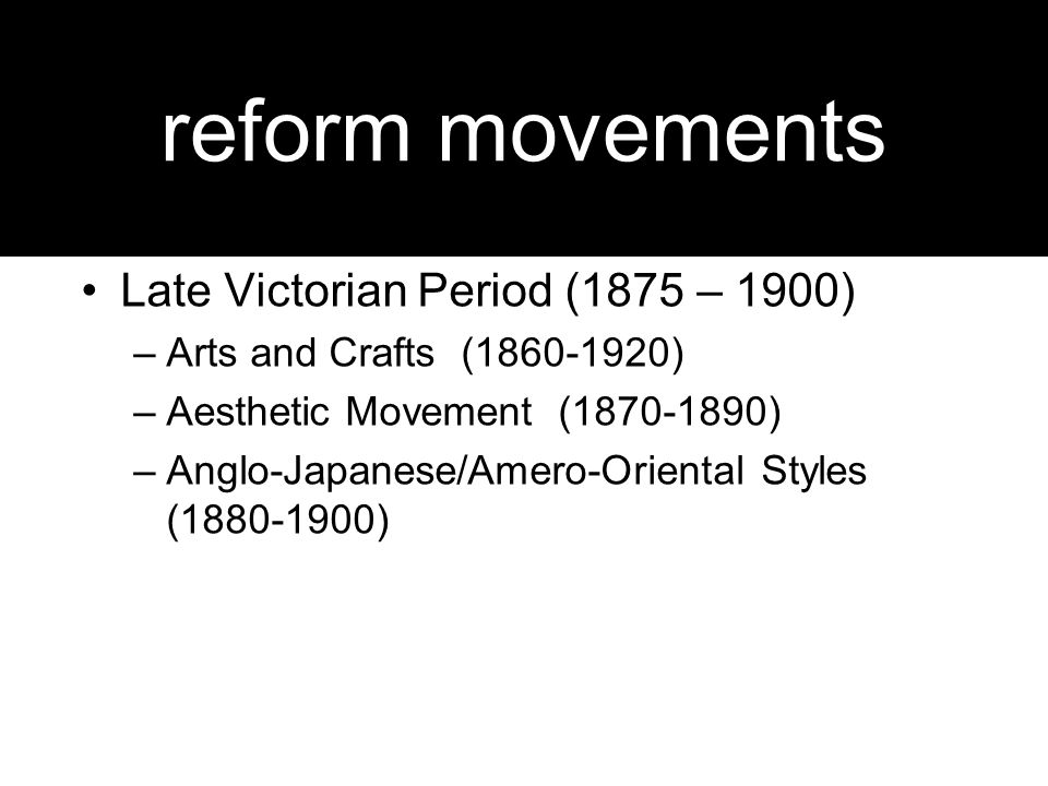 reform movements Late Victorian Period (1875 – 1900) –Arts and Crafts (1860-1920) –Aesthetic Movement (1870-1890) –Anglo-Japanese/Amero-Oriental Styles (1880-1900)