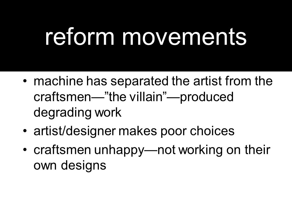 reform movements machine has separated the artist from the craftsmen— the villain —produced degrading work artist/designer makes poor choices craftsmen unhappy—not working on their own designs