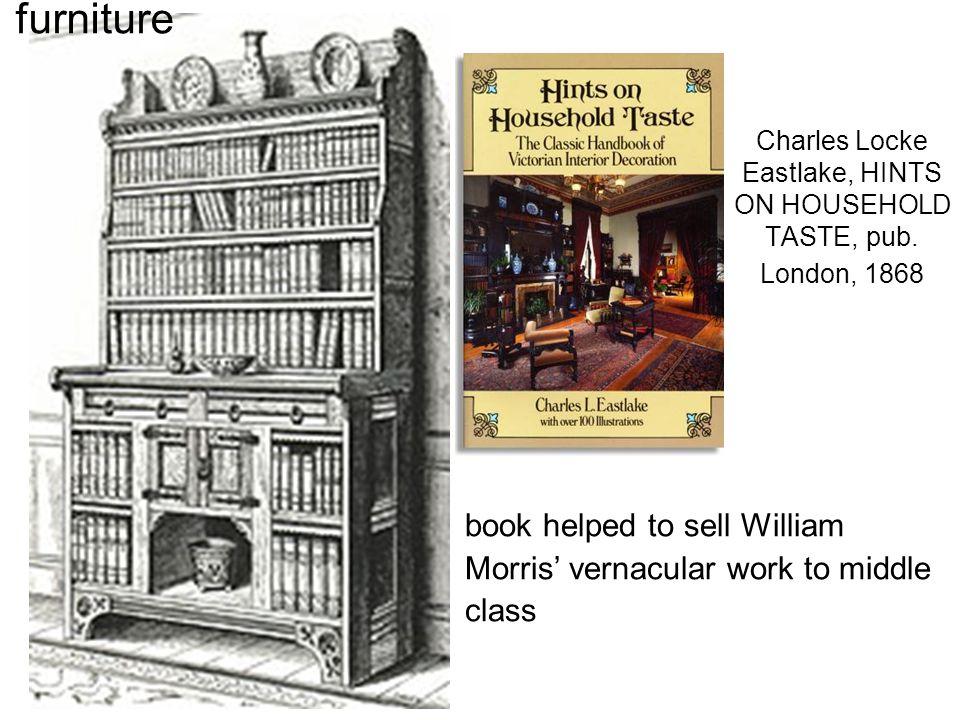 Charles Locke Eastlake, HINTS ON HOUSEHOLD TASTE, pub. London, 1868 furniture book helped to sell William Morris' vernacular work to middle class