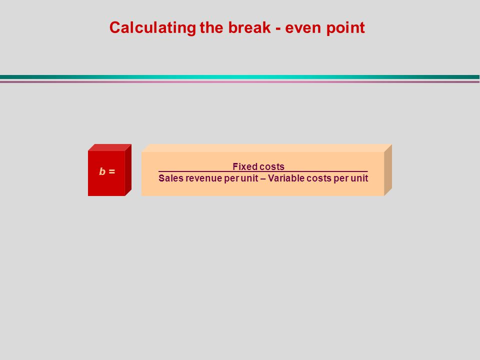 Calculating the break - even point Fixed costs________________ Sales revenue per unit – Variable costs per unit b =