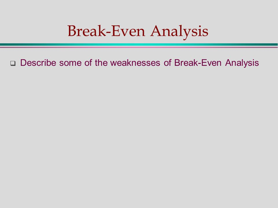 Break-Even Analysis  Describe some of the weaknesses of Break-Even Analysis