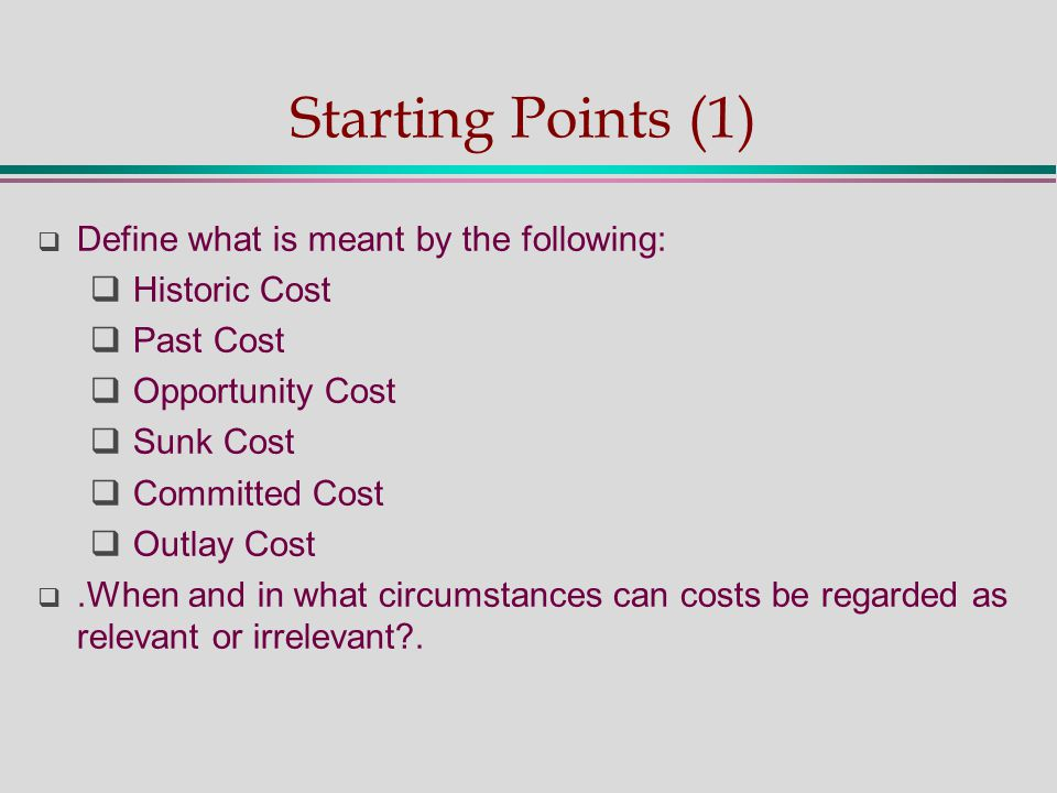 Starting Points (1)  Define what is meant by the following:  Historic Cost  Past Cost  Opportunity Cost  Sunk Cost  Committed Cost  Outlay Cost .When and in what circumstances can costs be regarded as relevant or irrelevant?.