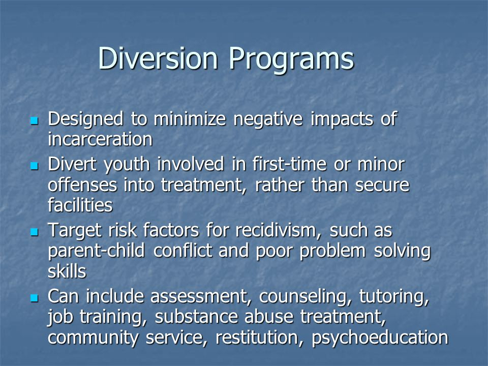 Diversion Programs Designed to minimize negative impacts of incarceration Designed to minimize negative impacts of incarceration Divert youth involved